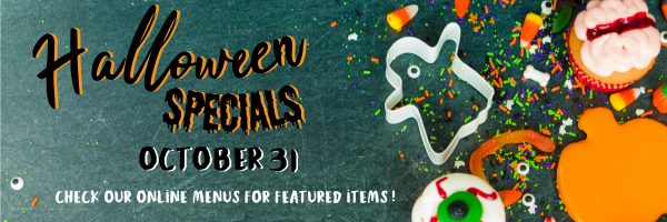 Halloween Specials, October 31. Check our online menus for featured items.