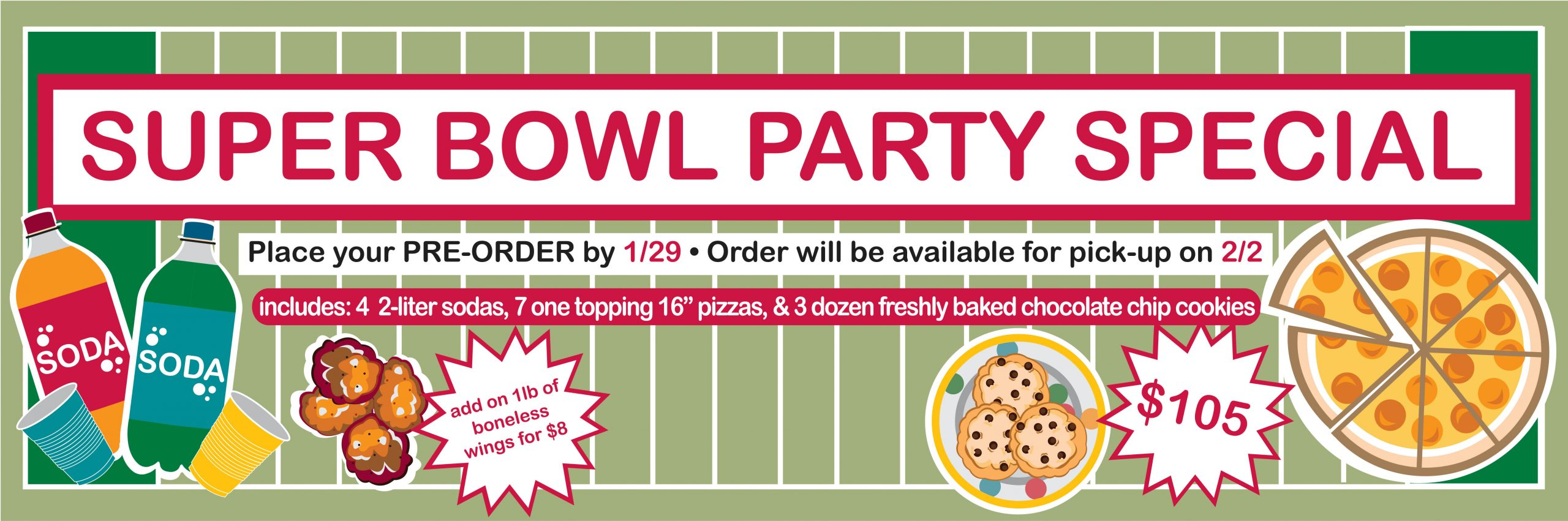 Super bowl Party Special. Place Your PRE-ORDER by 1/29. Order will be available for pick-up on 2/2. Includes 4 2-liter sodas, 7 one topping 16'' pizzas, & 3 dozen freshly baked chocolate chip cookies. $105. Add on 1lb of boneless wings for $8.